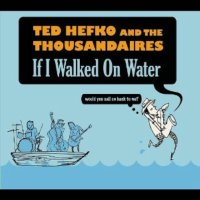 if i walked on water by ted hefko and the thousandaires